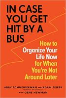 In Case You Get Hit by a Bus: A Plan to Organize Your Life Now for When You're Not Around Later