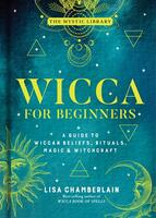 Wicca for Beginners: A Guide to Wiccan Beliefs, Rituals, Magic & Witchcraft