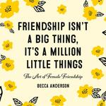 Friendship Isn't A Big Thing, It's A Million Little Things: The Art of Female Friendship