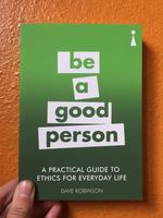 A Practical Guide to Ethics for Everyday Life: Be a Good Person