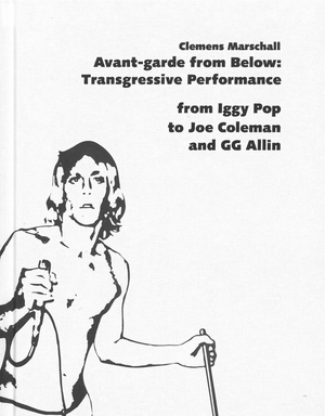 Avant-garde from Below: Transgressive Performance from Iggy Pop to Joe Coleman and GG Allin image #1