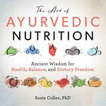 The Art of Ayurvedic Nutrition: Ancient Wisdom for Health, Balance, and Dietary Freedom