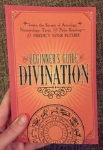 The Beginner's Guide to Divination: Learn the Secrets of Astrology, Numerology, Tarot, and Palm Reading and Predict Your Future