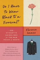 Do I Have to Wear Black to a Funeral?: 112 Etiquette Guidelines for the New Rules of Death