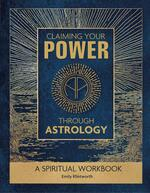 Claiming Your Power Through Astrology: A Spiritual Workbook