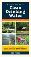 A Field Guide to Clean Drinking Water: How to Find, Assess, Treat, and Store It
