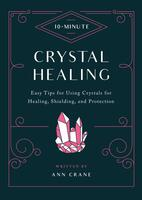 10 Minute Crystal Healing: Easy Tips for Using Crystals for Healing, Shielding, and Protection