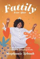 Fattily Ever After: The Fat, Black Girls' Guide to Living Life Unapologetically