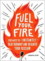 Fuel Your Fire: 200 Ways to Instantly Beat Burnout and Reignite Your Passion