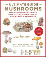 The Ultimate Guide to Mushrooms: How to Identify and Gather Over 200 Species Throughout North America and Europe
