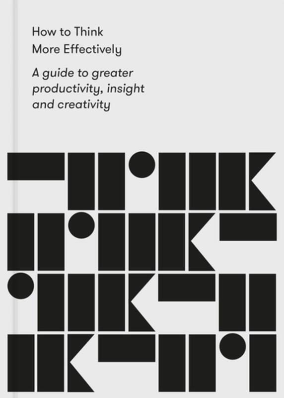 How to Think More Effectively: A Guide to Greater Productivity, Insight, and Creativity