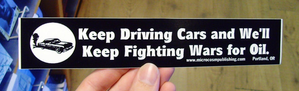 Sticker #049: Keep Driving Cars and We'll Keep Fighting Wars For Oil