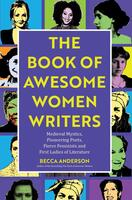 Book of Awesome Women Writers: Medieval Mystics, Pioneering Poets, Fierce Feminists and First Ladies of Literature