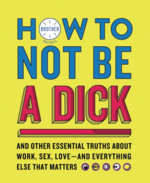 How to Not Be a Dick: And Other Essential Truths About Work, Sex, Love—and Everything Else that Matters