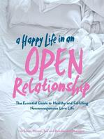 A Happy Life in an Open Relationship : The Essential Guide to a Healthy and Fulfilling Nonmonogamous Love Life