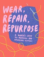 Wear, Repair, Repurpose: A Maker's Guide to Mending and Upcycling Clothes