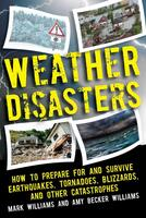 Weather Disasters: How to Prepare For and Survive Earthquakes, Tornadoes, Blizzards, and Other Catastrophes